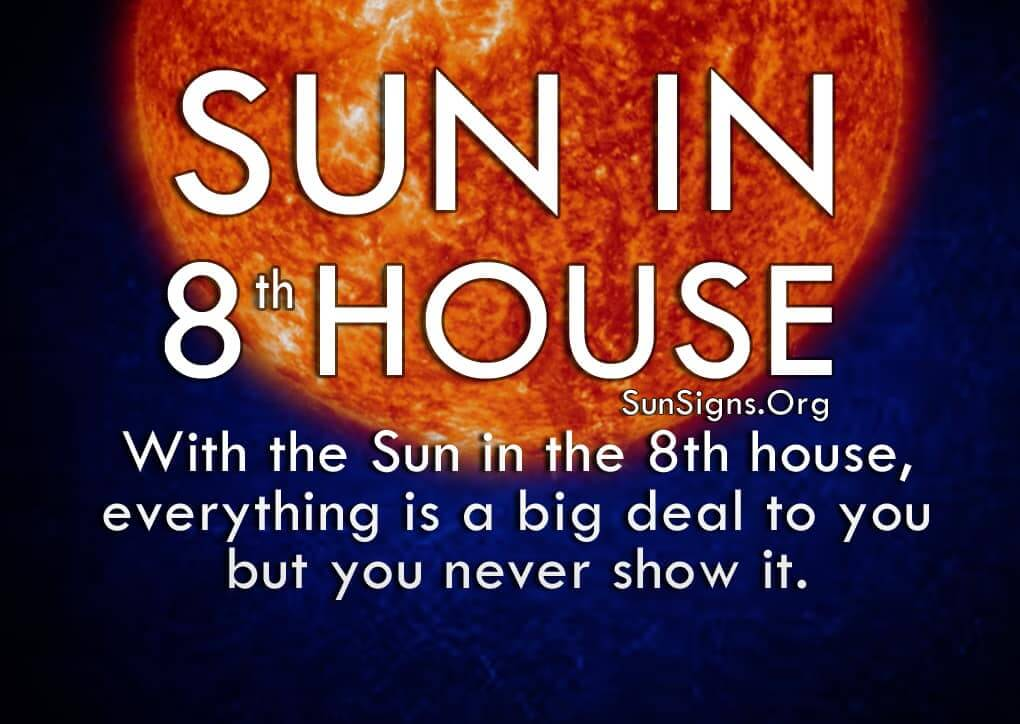 Sun In 8th House. With the Sun in the 8th house, everything is a big deal to you but you never show it.