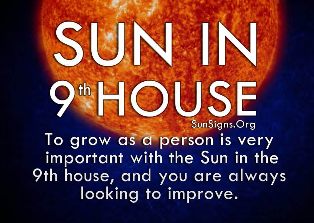 Sun In 9th House. To grow as a person is very important with the Sun in the 9th house, and you are always looking to improve.