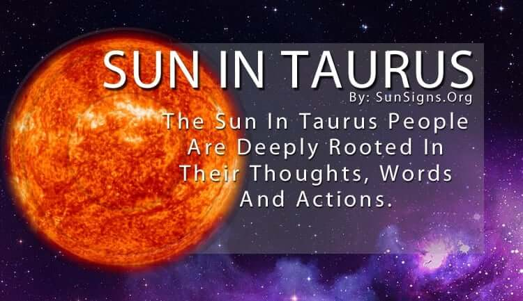 The Sun In Taurus People Are Deeply Rooted In Their Thoughts, Words And Actions.
