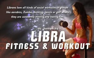 Because Libra is such a social butterfly, you will do better and stick with your exercise regimen if you work out in a group.