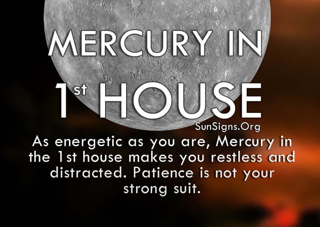 Mercury In 1st House. As energetic as you are, Mercury in the 1st house makes you restless and distracted. Patience is not your strong suit.