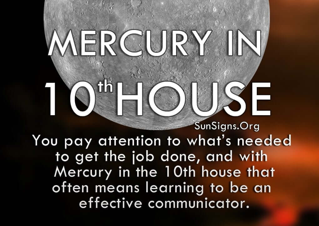 Mercury In 10th House. You pay attention to what's needed to get the job done, and with Mercury in the 10th house that often means learning to be an effective communicator.