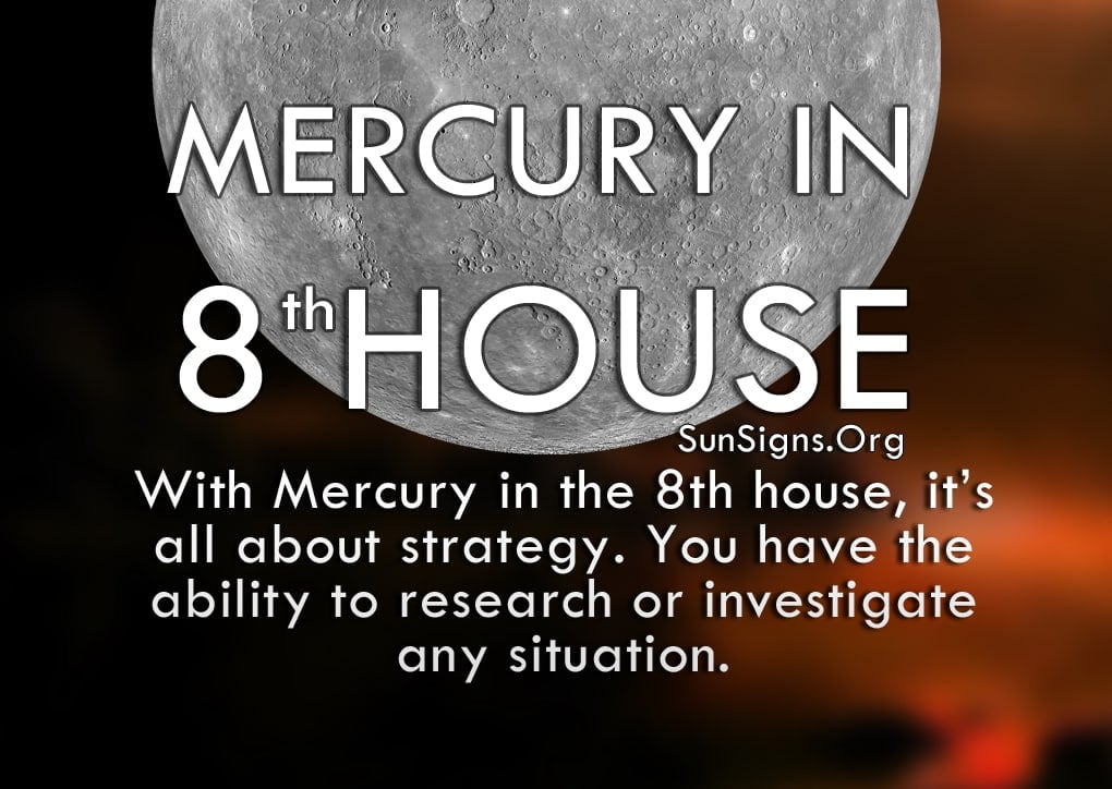 Mercury In 8th House. With Mercury in the 8th house, it's all about strategy. You have the ability to research or investigate any situation.