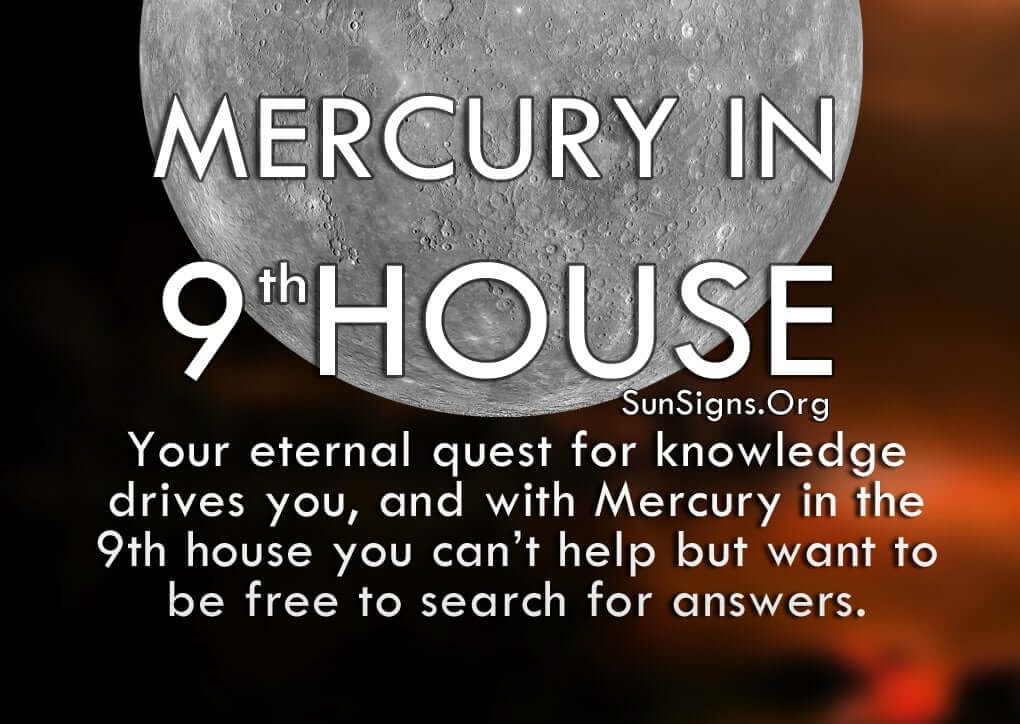 Mercury In 9th House. Your eternal quest for knowledge drives you, and with Mercury in the 9th house you can't help but want to be free to search for answers.