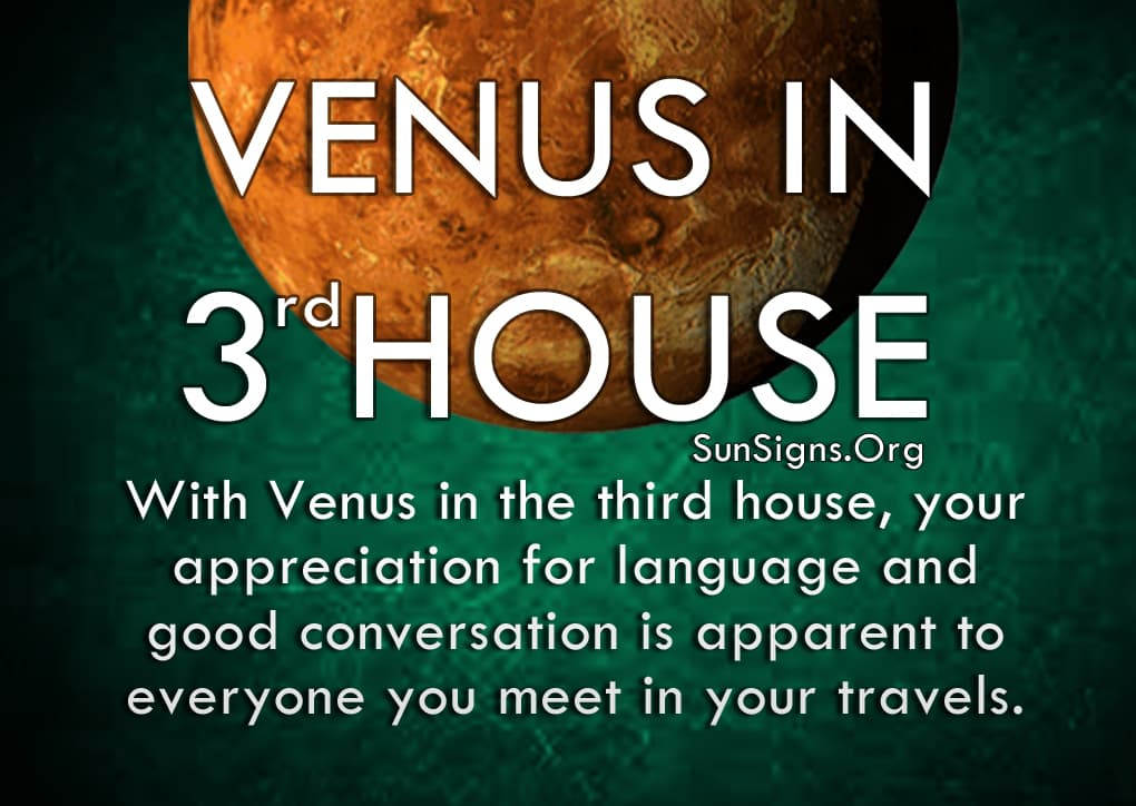 Venus In 3rd House. With Venus in the third house, your appreciation for language and good conversation is apparent to everyone you meet in your travels.