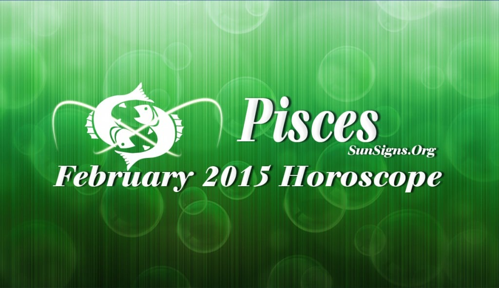 February 2015 Pisces Horoscope predictions foretell that you will be on the center stage