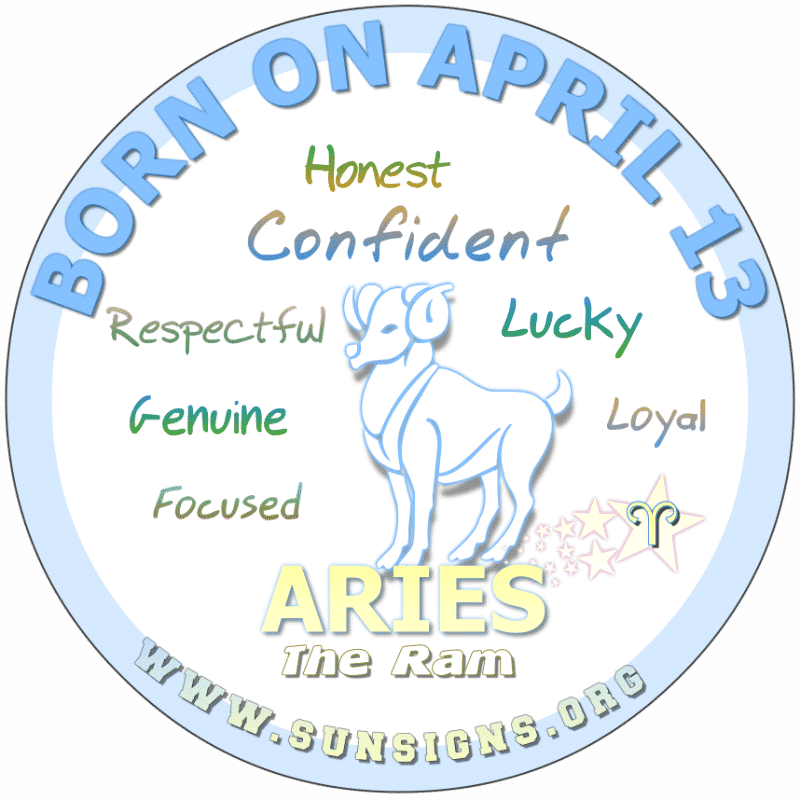 IF YOUR BIRTHDAY IS ON April 13th, you are a genuine brainiac. Possessing many talents, you have your choice of professions. Additionally, these Aries are optimistic people who have extravagant taste. However you are financially stable. You like to break up just to make up.