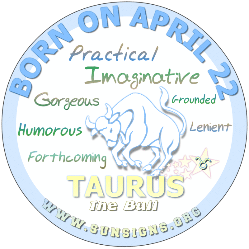 IF YOUR BIRTHDAY IS ON April 22nd, you have a low tolerance for argumentative people. You like to laugh and live life on the wild side. As a child, Taurus, you grew up with traditions and will likely marry. Your birthdate astrology predicts that you will feel financially secure only after reaching your full potential.